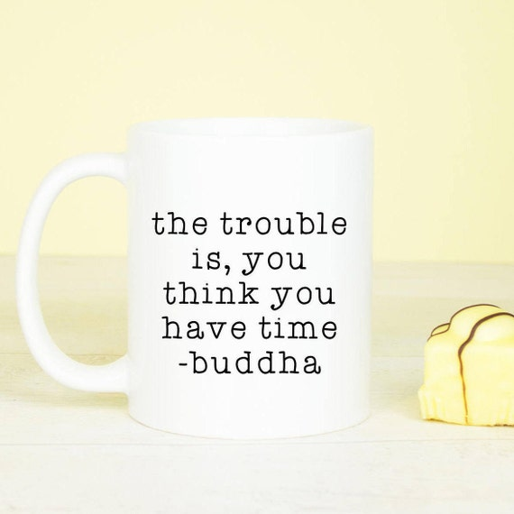 The trouble is, you think you have time, buddha quote mug, inspirational quote