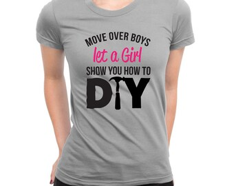 Move Over Boys Let A Girl Show You How to DIY Do It Yourself Shirt Female Power Birthday Present Funny Shirt Renovations Girls Ladies Shirt