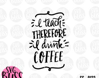 I Teach Therefore I Drink Coffee SVG DXF, Teacher, Handlettered, Original, Teacher Appreciation Gift, Cricut & Silhouette Compatible Design