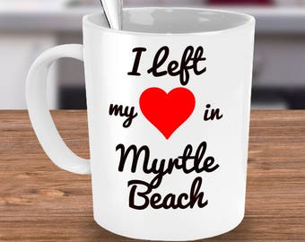Myrtle Beach Mug - Myrtle Beach Souvenir Gift - I Left My Heart in Myrtle Beach - For Traveler That Spent Spring Break or Vacation in SC