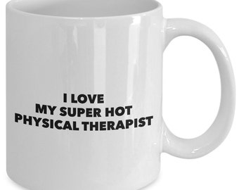 I love my super hot physical therapist - Unique gift mug for him, her, kids, husband, wife, boyfriend, men, women