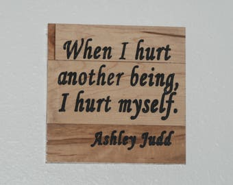 When I hurt another being, I hurt myself. Ashley Judd - Wood carved plaque.   17027