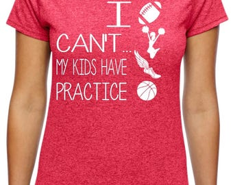 I Can't My Kids Have Practice;  trendy shirt;  mom shirt; Sports Mom; Soccer Mom; baseball mom;I Can't Shirt; Dance mom; Baseball Mom