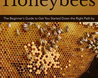Raising Honeybees - The Beginner's Guide to Get You Started Down the Right Path