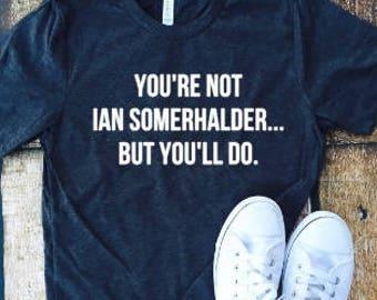 You're not Ian Somerhalder but you'll do, Damon Salvatore, Vampire diaries, tmblr shirt, Ian, fandom, Somerhalder, VD fandom