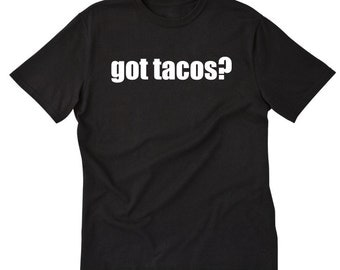 Got Tacos? T-shirt Funny Taco Mexican Food Taco Truck Taco Tuesday Tee Shirt