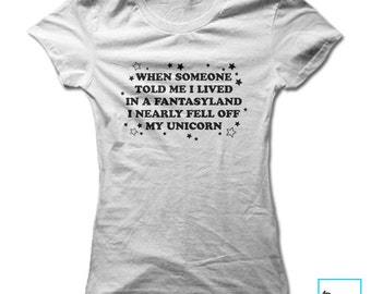 When Someone Told Me I Lived in a Fantasyland I Nearly Fell off My Unicorn | Unicorn Shirt | Unicorn | Girls Unicorn Shirt | Womens Tshirt