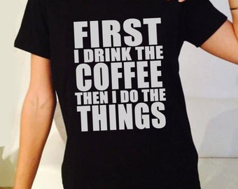First I Drink Coffee Then I Do The Things. Coffee Lover Quote. Male and Female T-shirt