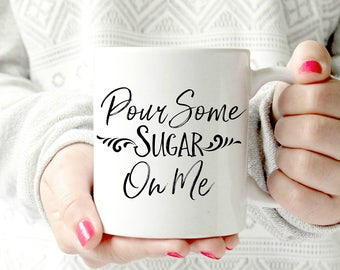 Pour some sugar on me coffee mug- Ceramic Mug - Funny Coffee cup - Funny Mug