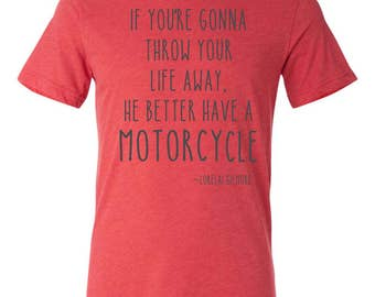 Lorelai Gilmore quote, Gilmore girls fan t-shirt, Gilmore Girls quote, He Better have a motorcycle