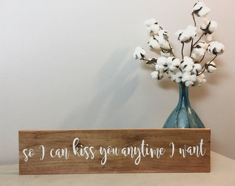 So I can Kiss you anytime I want custom sign