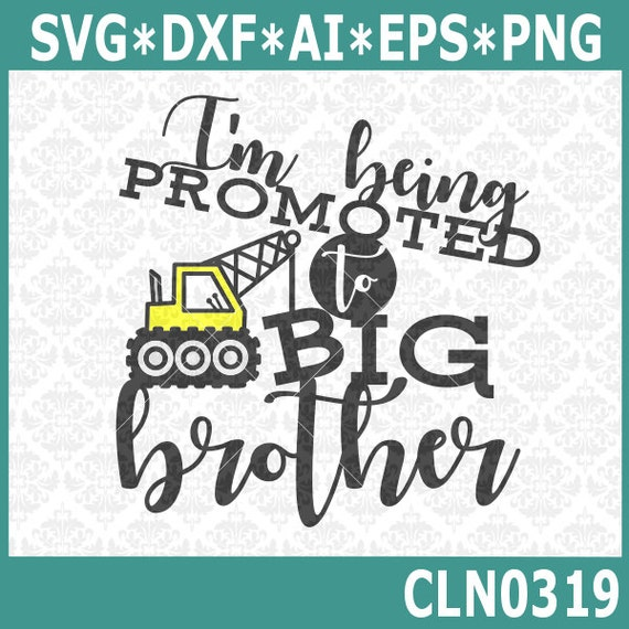 CLN0319 I'm Being Promoted To Big Brother Crane Tractor Boy SVG DXF Ai Eps PNG Vector Instant Download Commercial Cut File Cricut Silhouette