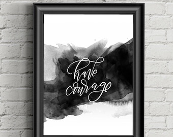 Inspirational Watercolor Wall Art Quote Printable, Have Courage Instant Download, Wall Decor, 300 dpi, Digital, Calligraphy, Black and White