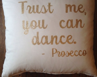 Trust me, you can dance Prosecco, drunk quote, drinking quote, drinking pillow, Prosecco pillow