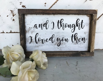 I thought i loved you then / love / anniversary / songs / quotes /home decor / wood signs / anniversary / wife / husband