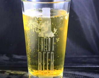 I Need A Beer Glass - Pint - Pilsner - Weisner - Etched Glassware