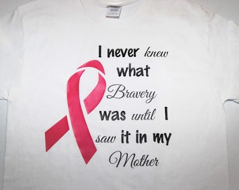 Breast Cancer Ribbon Shirt - I never knew what bravery was until I saw it in my Mother -