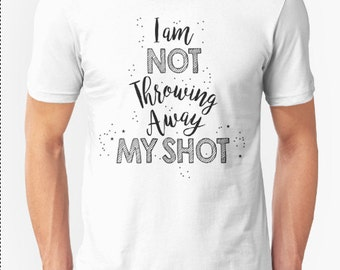 I Am Not Throwing Away My Shot shirt || Hamilton: An American Musical || Unisex Super Soft tee// Choose from 35 Colors /Quote t-shirt / gift