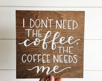 I don't need the coffee, the coffee needs me | wood sign | hand painted wood sign | wooden sign | wall decor | calligraphy sign | home decor