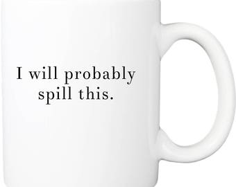 I'll probably spill this coffee mug