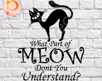 What part of meow don't you understand*Cat,svg,clipart,Cutting Files*svg,dxf,png*300dpi*Printable*Cricut*Silhouette*Die Cut*Sure Cuts A Lot