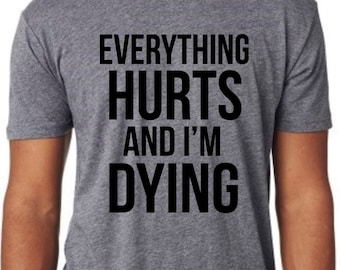 Everything Hurts and I'm Dying Mens triblend t shirt. Funny shirt. Gym shirt. Graphic Tee. Sarcasm