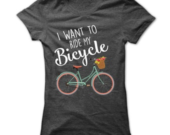 Cycling Shirt - I Want To Ride My Bicycle T shirt -  Bicycle Tshirt - Cycling Tshirt - Bicycle Riding - US Womens - Small To 3XL - 5 Colors