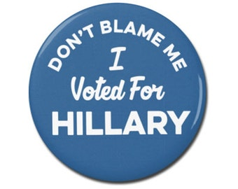 """Don't Blame Me I voted For Hillary 1.25"""" or 2.25"""" Button Pinback Pin Badge Hillary Clinton Anti Trump Not My President"""