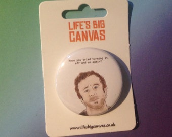 Pin badge - Roy (IT Crowd) 'Have you tried turning it off and on again?'