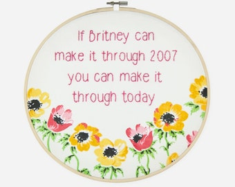 If Britney can make it through 2007, you can make it through today. Hand Embroidered Hoop Art