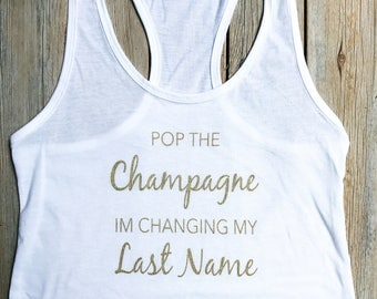 Pop the champagne im changing ny last name, Bachelorette Party Shirt, Bachelorette, Bridesmaid Tanks, Vegas Shirts, Brunch Shirt,bride to be