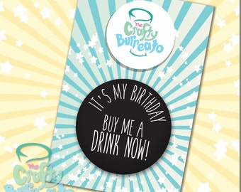 It's my birthday. Buy me a drink now! 5cm metal back button badge. Perfect addition for birthday cards!