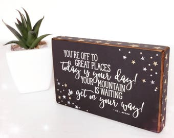 You're off to great places, today is your day! Your mountain is waiting so get on your way! Dr Seuss Graduation Standing Wooden Plaque....