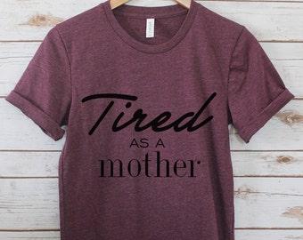 Mom Shirt / Tired as a mother / Mom Life Tee / Mom Life / Mom Life Shirt / Mom Gift / Motivational Mom Tee // Funny Mom Tees