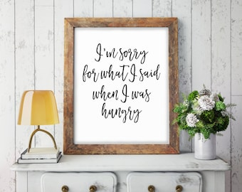 I'm Sorry For What I Said When I Was Hungry, Kitchen Print, Funny Kitchen Sign, Funny Quote, Kitchen Wall Art, Digital Print, Quote Print