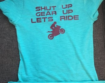 Shut Up, Gear Up, Lets Ride/ Female or Male riding shirts/ Color and Sizing options available