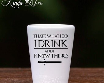 That's What I do I Drink and I Know Things Game of Thrones TV Show Shot Glass, Tyrion Lannister Quote, Game of Thrones Fan, GOT Fan MSA135
