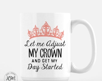 Let Me Adjust My Crown and Get My Day Started, Coffee Mug, Be the Queen, Funny Coffee Mug, Cool Coffee Mugs, Gift for Her, Tea Cup, Tea Mug