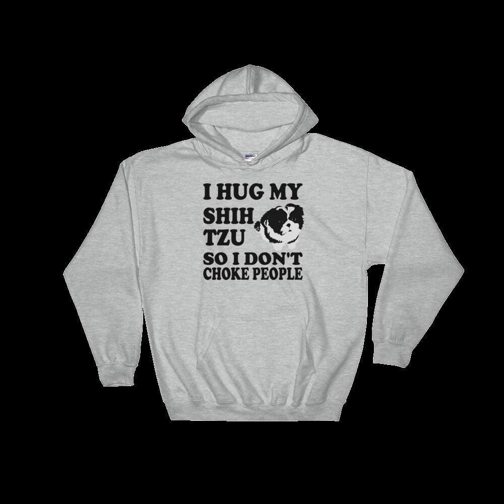 Only Shih Tzus - I Hug My Shih Tzu So I Don't Choke People - Shih Tzu Hoodie