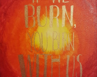 The Hunger Games Quote Canvas Painting -- If We Burn, You Burn With Us 8×10 or 11×14