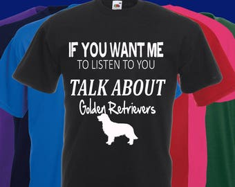 If you want me to listen to you..TALK about Golden Retrievers Slogan t-shirt