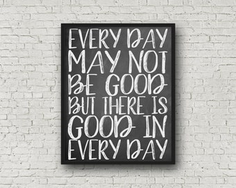 Every Day May Not Be Good But There Is Good In Every Day, 5x7, 8x10, 11x14 Included! Motivational Quote, Printable Art, Motivational Poster