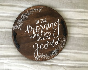 In the Morning When I Rise Give Me Jesus Tray| Round Tray| Wooden Sign|