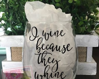 I wine because they whine...wine glass, mother's day gift, I whine, they whine.