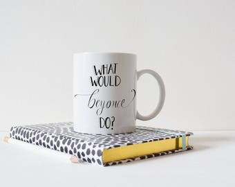 What Would Beyonce Do Mug, inspirational quote, uplifting gift, girlboss coffee cup