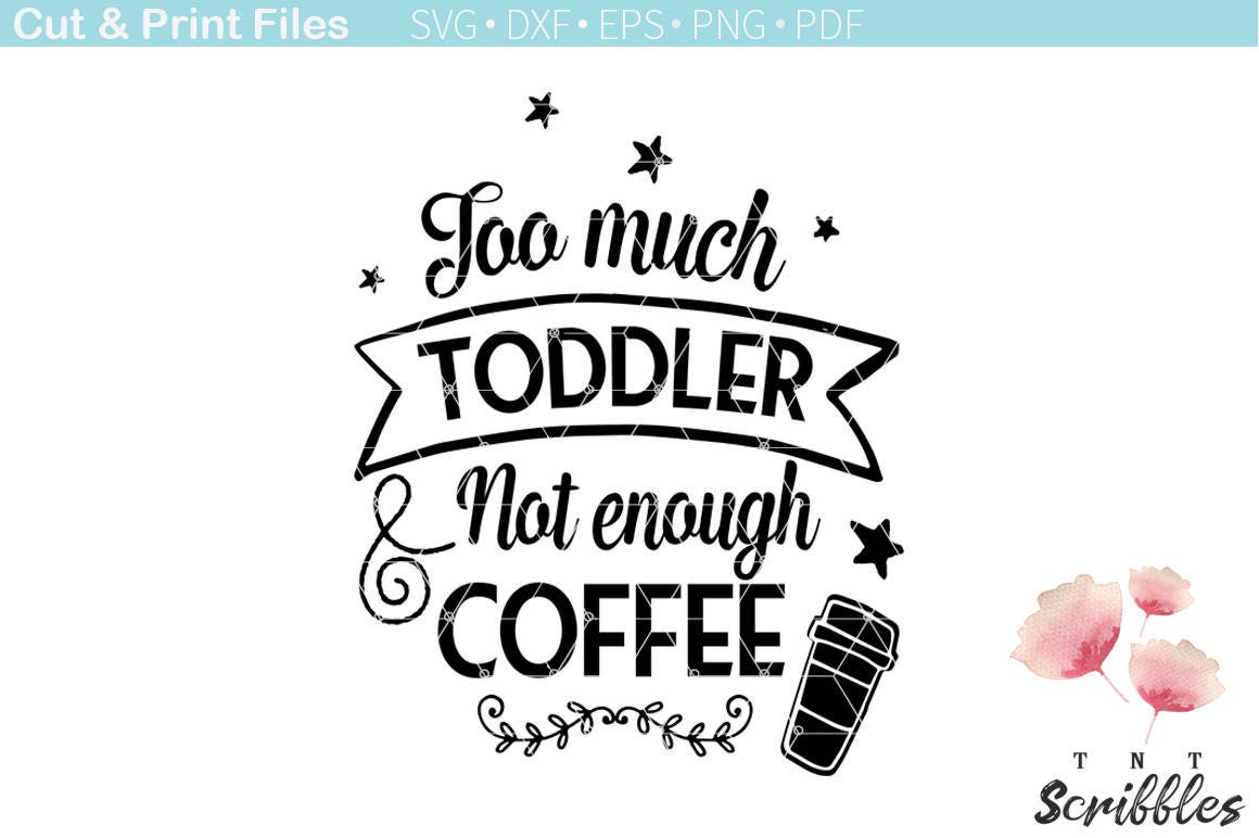 Too much toddler not enough coffee svg cutting file ...
