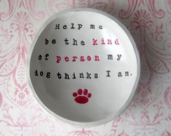 IN STOCK: Catch All Dish, dog lover gift, Help me be the kind of person my dog things I am Bowl, Ring dish, cat love gift, paw print