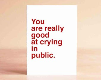 Funny Sympathy Card - Empathy Card - Sympathy Card - Funny Card - You are really good at crying in public.