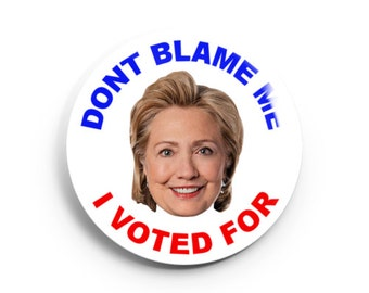 2.25 inch DONT BLAME ME I Voted for Hillary Button/Magnet/Bottle Opener/Compact Mirror