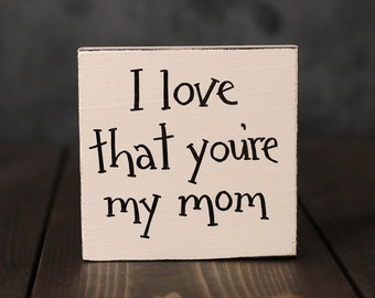 I Love that You're My Mom Sign, Wood shelf sitter, Small Sign, Hand Lettered Sign, Stocking Stuffer, Gifts for mom, Custom shelf sitter